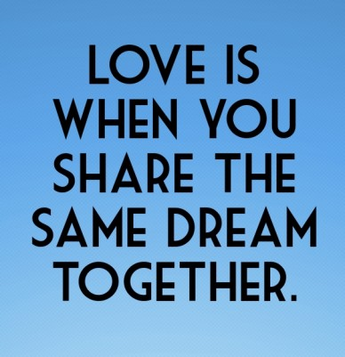 Love is when you share the same dream together.