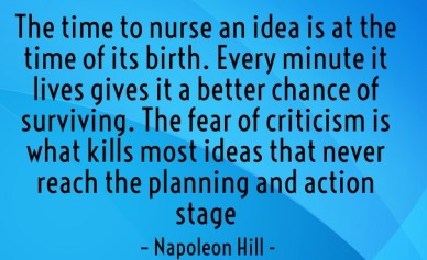 The time to nurse an idea is at the time of its birth. every minute it lives gives it a better chance of surviving. the fear of criticism is what kills most ideas that never r
