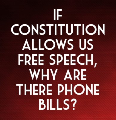 If constitution allows us free speech, why are there phone bills?