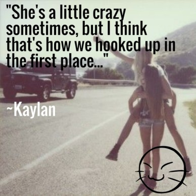 """""""she's a little crazy sometimes, but i think that's how we hooked up in the first place..."""" ~kaylan"""