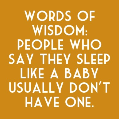 Words of wisdom: people who say they sleep like a baby usually don't have one.