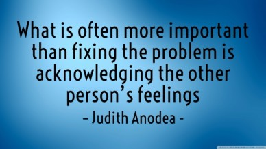 What is often more important than fixing the problem is acknowledging the other person's feelings – judith anodea -