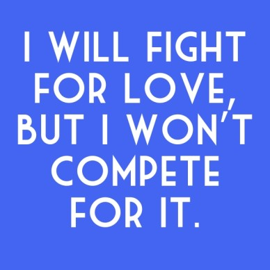 I will fight for love, but i won't compete for it.