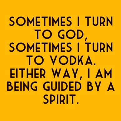 Sometimes i turn to god, sometimes i turn to vodka. either way, i am being guided by a spirit.