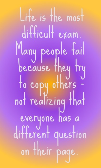Life is the most difficult exam. many people fail because they try to copy others - not realizing that everyone has a different question on their page.