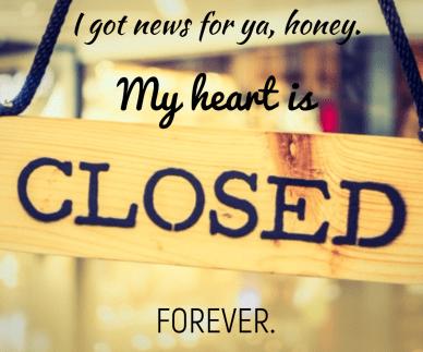 You made me close my heart