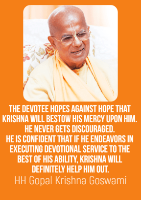 The devotee hopes against hope that Krishna will bestow His mercy upon him. He never gets discouraged. He is confident that if he endeavors in executing devotional service to the best of his ability, Krishna will definitely help him out.