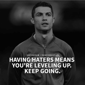HAVING HATERS MEANS YOU ARE LEVELING UP. KEEP GOING.