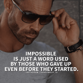 IMPOSSIBLE  IS JUST A WORD USED  BY THOSE WHO GAVE UP  EVEN BEFORE THEY STARTED.