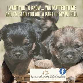 I want you to know... you matter to me and I'm glad your're apart of my world.