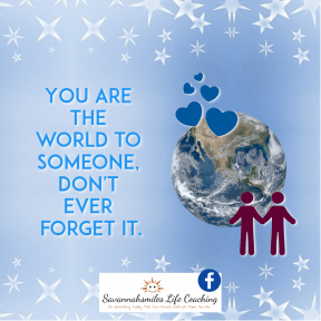 You are the world to someone, don't ever forget it.
