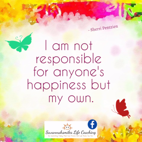 I am not responsible for anyone's happiness but my own.