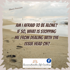 Am I afraid to be alone? If so, what is stopping me from dealing with the issue head on?