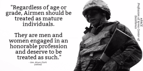 Regardless of age or grade, Airmen should be treated as mature individuals. They are men and women engaged in an honorable profession and deserve to be treated as such.
