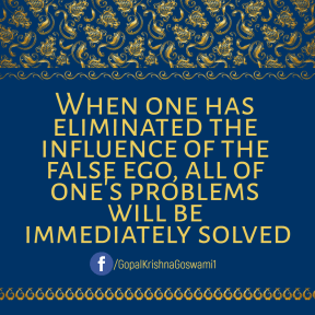 When one has eliminated the influence of the false ego, all of one's problems will be immediately solved