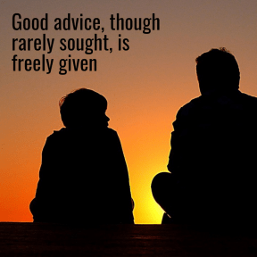 Good advice, though rarely sought, is freely given