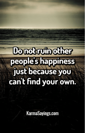 Do not ruin other people's happiness just because you can't find your own.