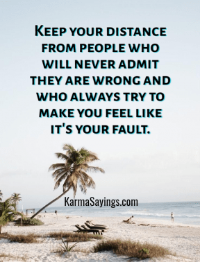 Keep your distance from people who will never admit they are wrong and who always try to make you feel like it's your fault.