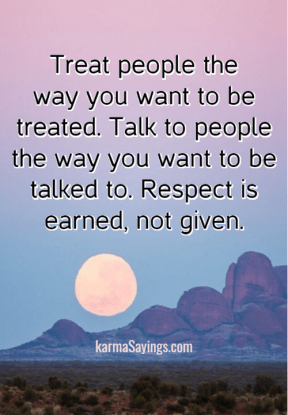 Treat people the way you want to be treated. Talk to people the way you want to be talked to. Respect is earned, not given.