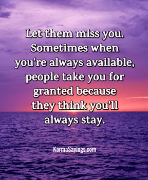 Let them miss you. Sometimes when you're always available, people take you for granted because they think you'll always stay.