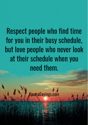 Repect people who find time for you in their busy schedule, but love people who never look at their schedule when you need them.