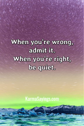 When you're wrong, admit it. When you're right, be quiet.