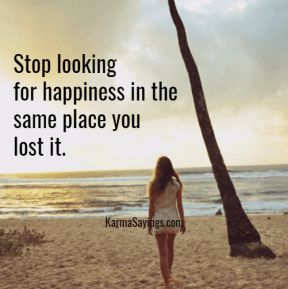 Stop looking for happines in the same place you lost it.