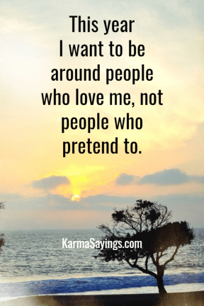 This year I want to be around people who love me, not people who pretend to.