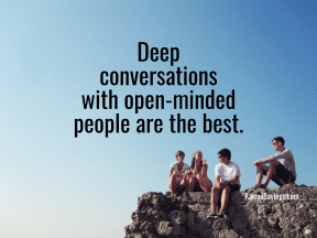 Deep conversations with open-minded people are the best.