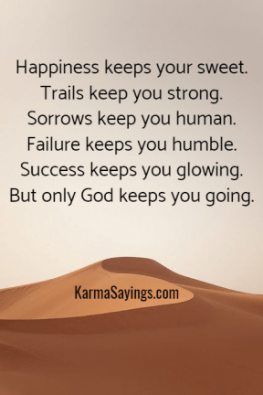 Happiness keeps your sweet. Trails keep yuo strong. Sorrows keep you human. Failure keeps you humble. Success keeps you glowing. But only God keeps you going.