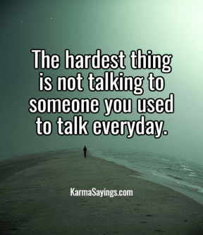 The hardest thing is not talking to someone you used to talk everyday.