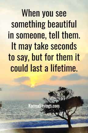 When you see something beautiful in someone, tell them. It may take seconds to say, but for them it could last a lifetime.