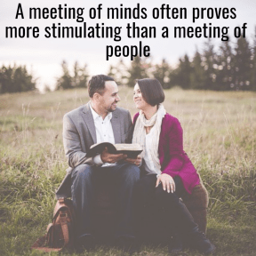 A meeting of minds often proves more stimulating than a meeting of people