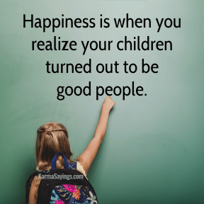 Happiness is when you realize your children turned out to be good people.