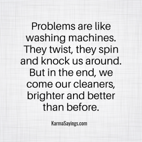 Problems are like washing machines. They twist, they spin and know us around. But in the end we come our cleaners, brighter and better than before.