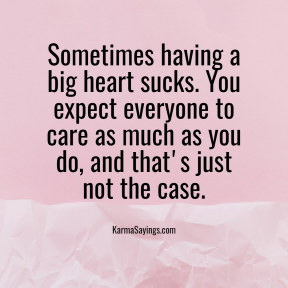 Sometimes having a big heart sucks. You expect everyone to care as much as you do, and that's just not the case.