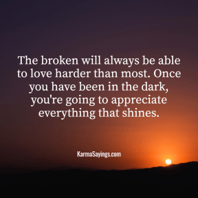 The broken will always be able to love harder than most. Once you have been in the dark, you're going to appreciate everything that shines.