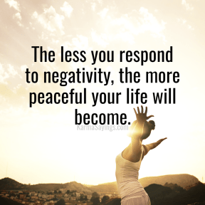The less you respond to negativity, the more peaceful your life will become.