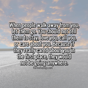 When people walk away from you, let them go. You shouldn't tell them to stay, love you, call you, care about you or care about you. Because if they really cared about you in the first place, they would not be going anywhere.
