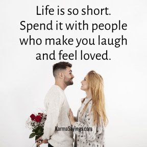 Life is so short. Spend it with people who make you laugh and feel loved.