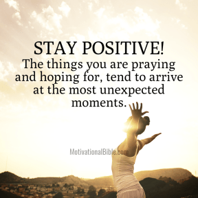 Stay Positive! The things you're praying and hoping for, tend to arrive at the most unexpected moments.