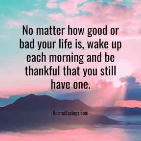 No matter how good ot bad your life is, wake up each morning and be thankful that you still have one.