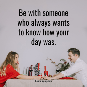 Be with someone who always wants to know hoe your day was.