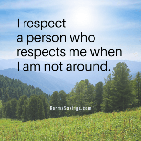 I respect a person who respects me when I am not around.