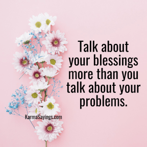 Talk about your blessings more than you talk about your problems.