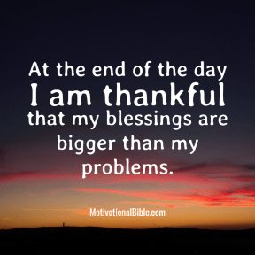 At the end of the day I am thankful that my blessings are bigger than my problems.