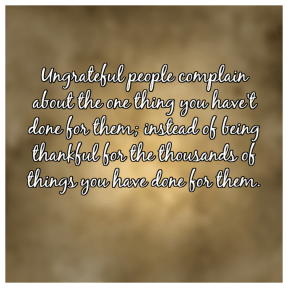 Ungrateful people complain about the one thing you have't done for them; instead of being thankful for the thousands of things you have done for them.