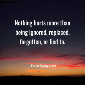 Nothing hurts more than being ignored, replaced, forgotten, or lied to.