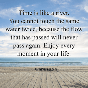 Time is like a river. You cannot touch the same water twice, because the flow that has passed wil never pass again. Enjoy every moment in your life.