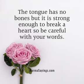 The tongure has no bones but it is strong enough to break a heart so be careful with your words.
